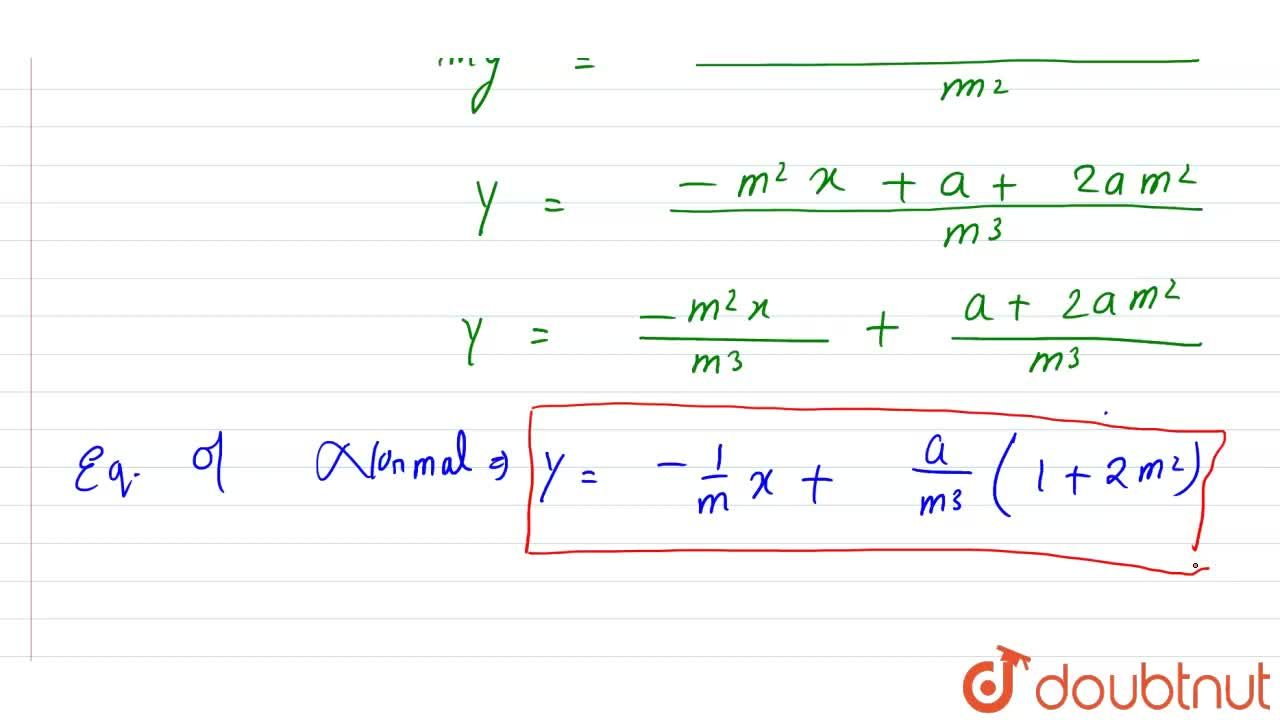 """Find the equations of the tangent and the normal to the given curve at the indicated point : <br> y^(2) = 4ax """" at """" ((a),(m^(2)), (2a),(m))"""