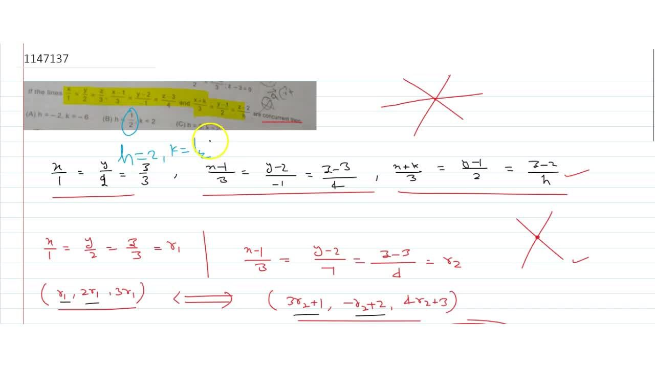 if the lines x,1=y,2=z,3 , (x-1),3=(y-2),-1=(z-3),4 and (x+k),3=(y-1),2=(z-2),h are concurrent then