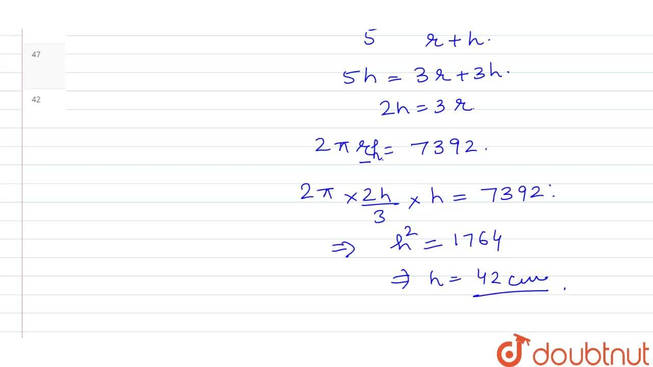 Ratio between curved surface area and total surface area of a circular cylinder is 3 : 5. If curved surface area is 7392 cm^3 then what is the height of cylinder.