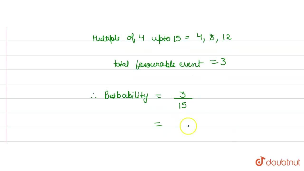 The  probability that  number selected at random from the numbers 1,2,3,…,15 is a multiple of 4, is