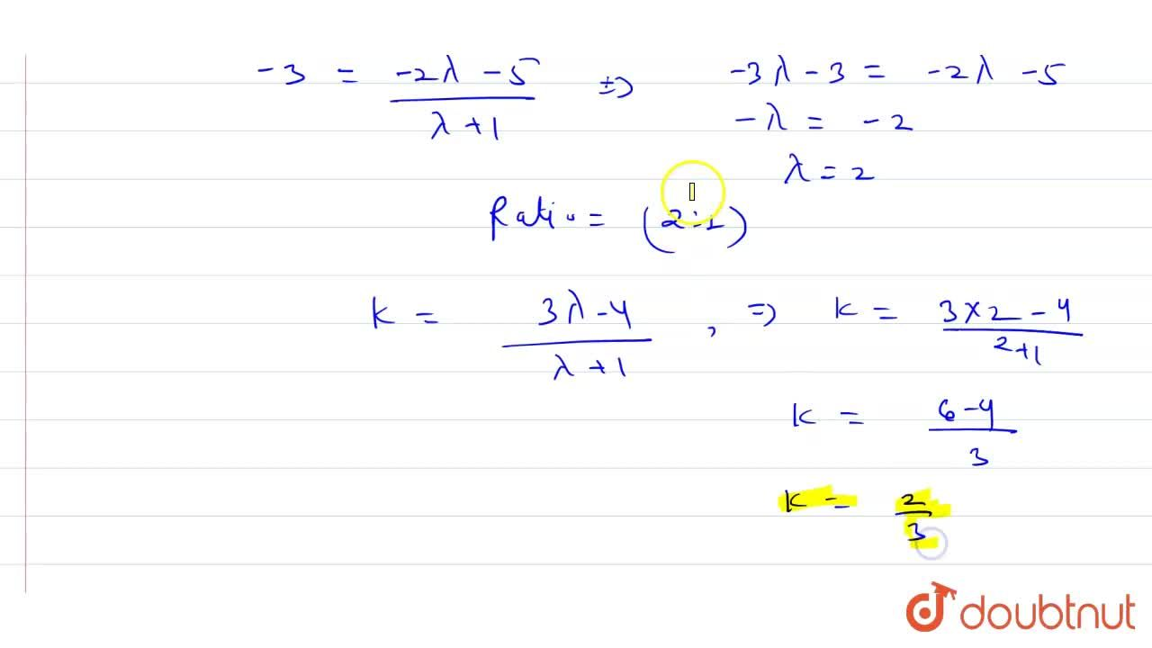 Find the ratio in which the point (-3, k) divides the join of A(-5, -4) and B(-2, 3). Also, find the value of k.