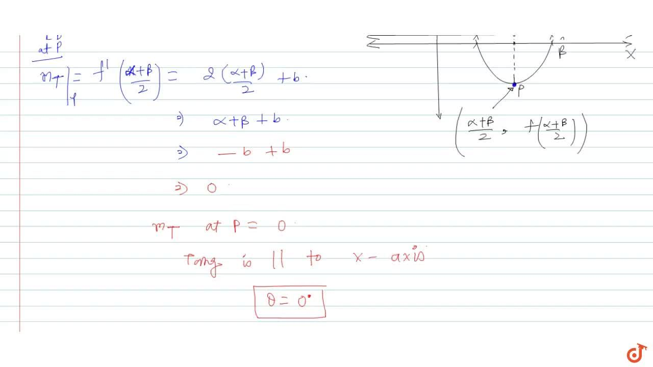 Suppose that the equation f(x) = x^2 + bx + c = 0 has two distinct real roots alpha and beta. The angle between the tangent to the curve y = f(x)  at the point ((alpha + beta),2, f((alpha+beta),2)) and the positive direction of the x-axis is