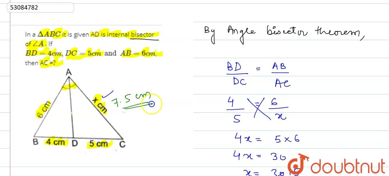 "In a Delta ABC it is given AD is internal bisector of angleA . If BD=4 cm, DC=5 cm and AB=6 cm, then AC =? <br> <img src=""https:,,d10lpgp6xz60nq.cloudfront.net,physics_images,RSA_MATH_X_C07_E06_012_Q01.png"" width=""80%"">"