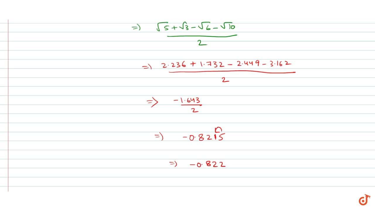 Given sqrt2 = 1.414, sqrt3 = 1.732, sqrt5 = 2.236, sqrt6=2.449 and sqrt(10)=3.162 Then find the value of (sqrt2-1),(sqrt3-sqrt5) upto three decimal places