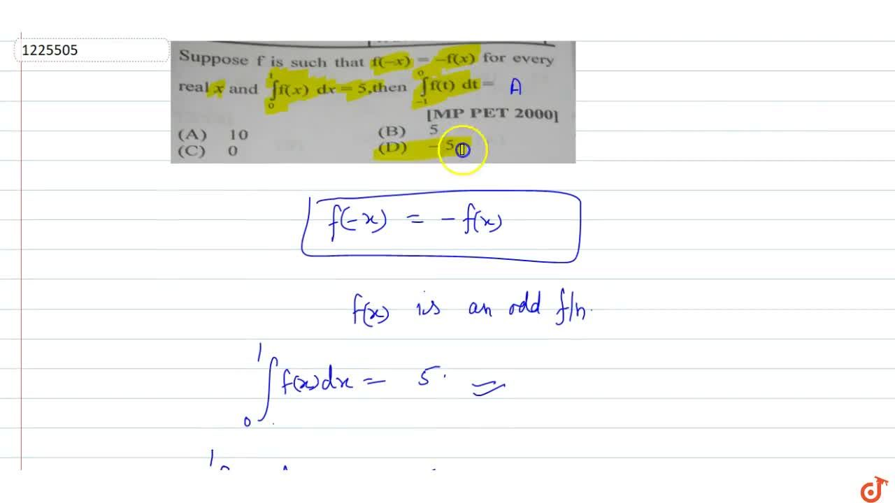 Suppose f is such that f(-x)=-f(x) for every real x and int_0^1 f(x) dx =5, then  int_-1^0 f(t)dt=