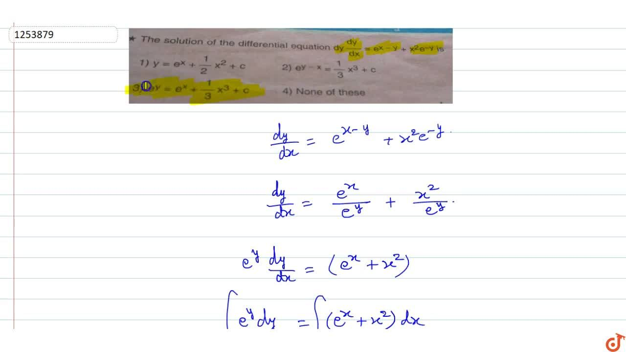 The solution of the differential equation dy,dx=e^(x-y)+x^2e^(-y) is      (A)  y=e^x+1,2 x^2+c   (B)  e^(y-x)=1,3 x^3+c    (C)  e^y = e^x +1,3 x^3+c   (D)  none of these