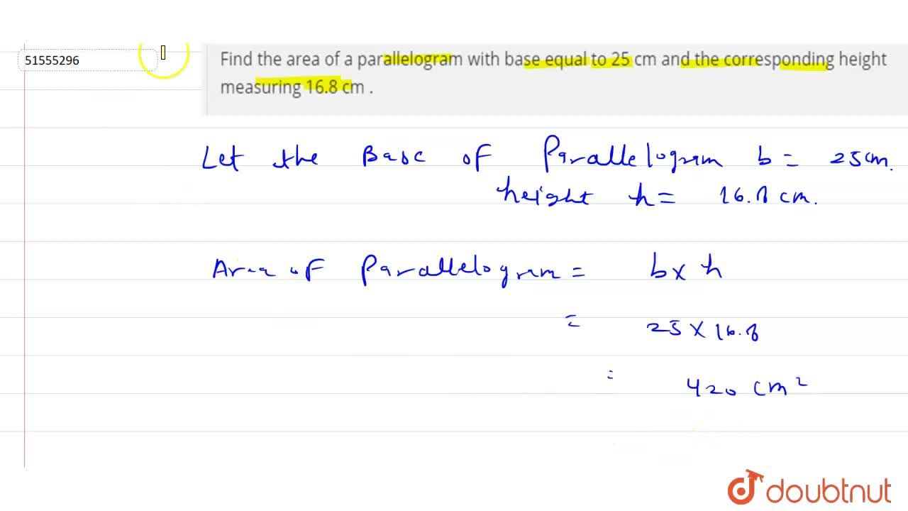 Find  the area  of a parallelogram  with  base  equal  to 25 cm and the  corresponding  height  measuring 16.8 cm .