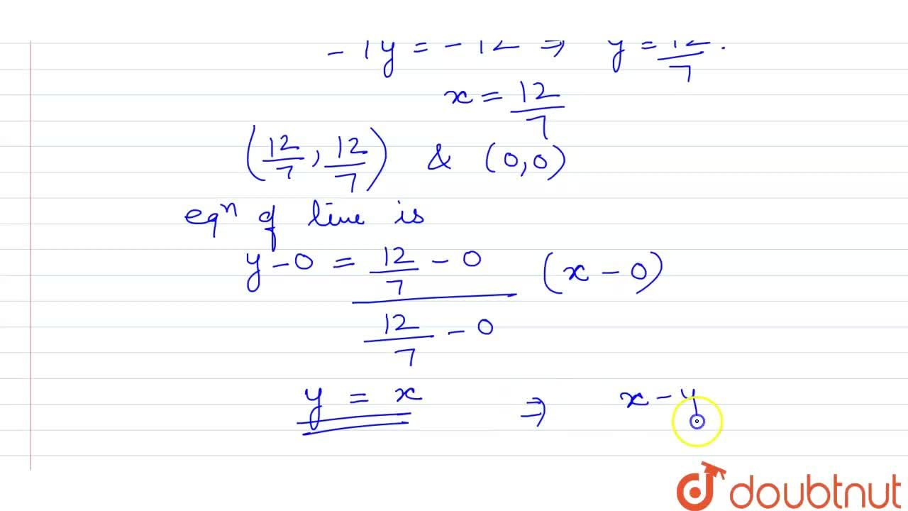 What is the equation of the line joining the origin with the point of intersection of the lines 4x+3y=12 and 3x+4y=12 ?