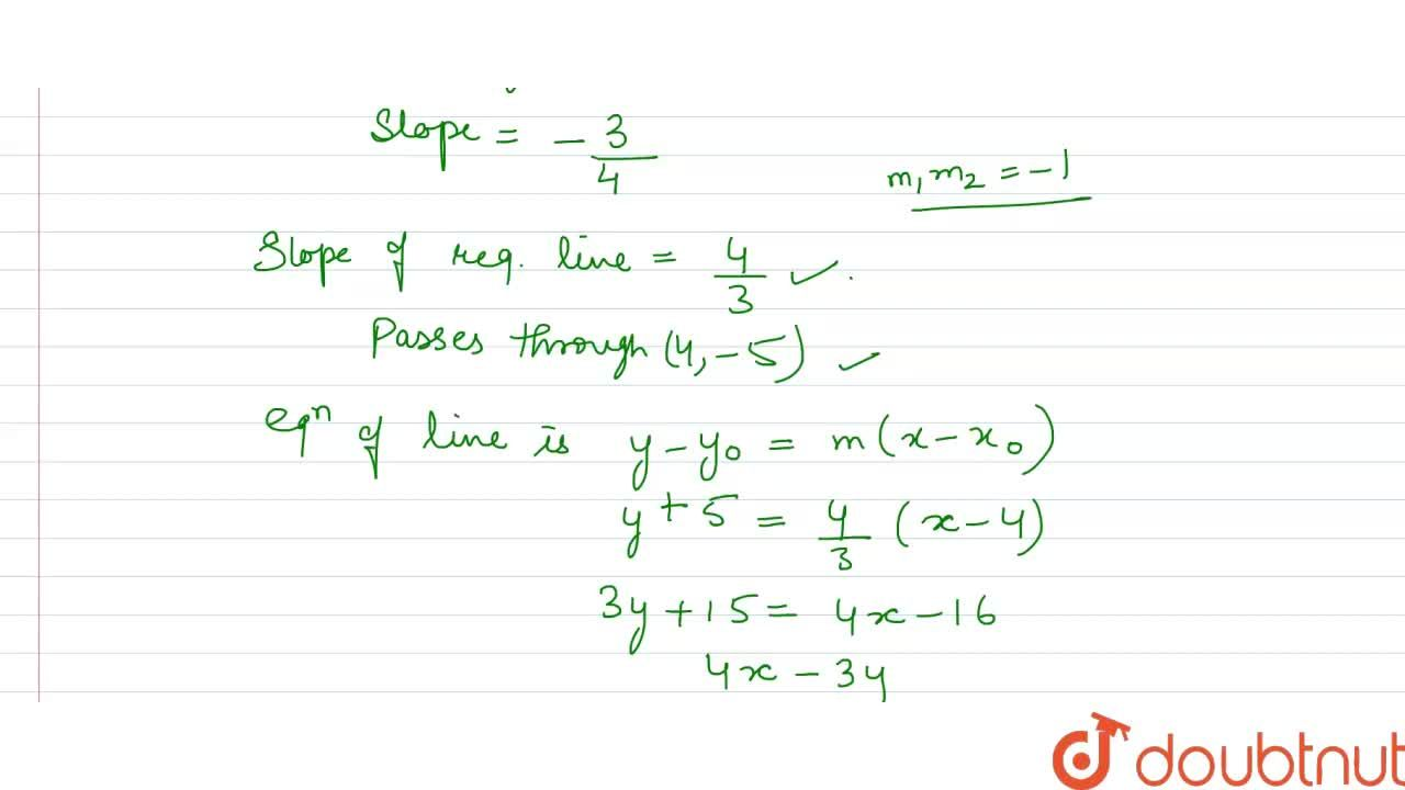 What is the equation of the line which passes through (4, -5) and is perpendicular to 3x+4y+5=0 ?
