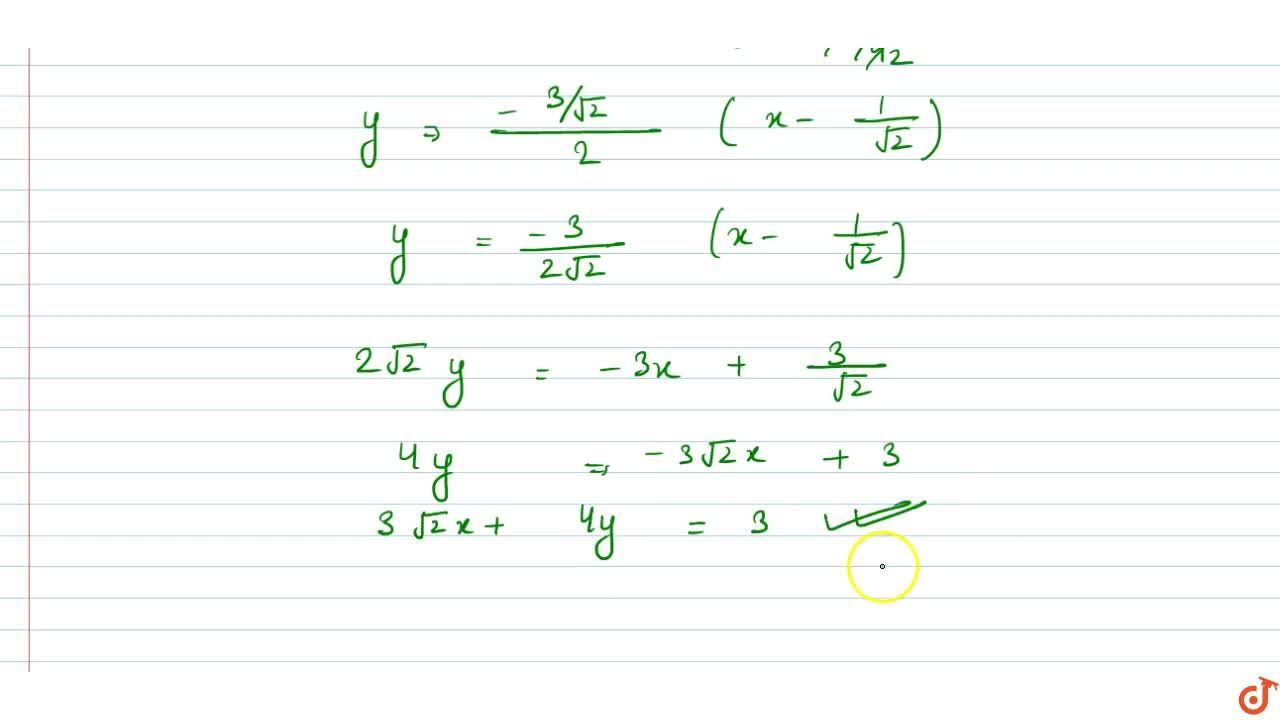 Find the equations of the tangent and normal to the curve x =sin 3t., y =cos 2t at t=pi,4