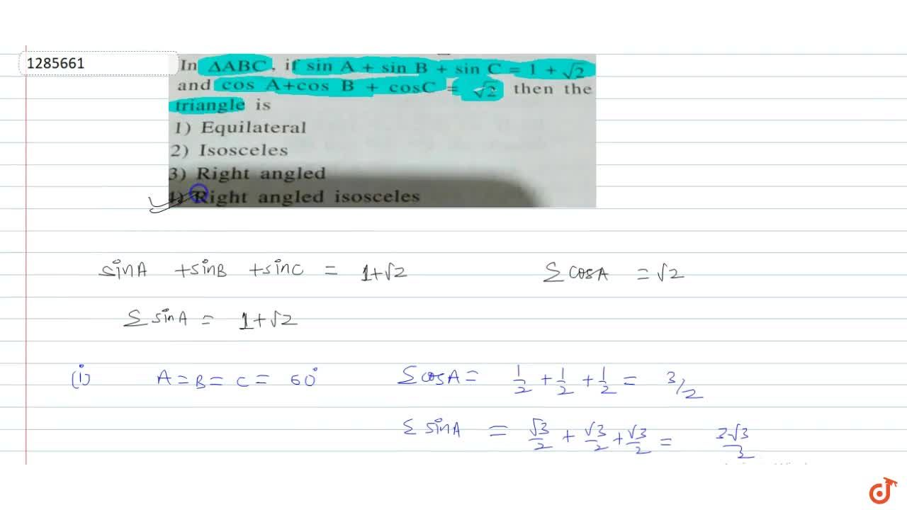 In  DeltaABC, if  sin A + sin B + sin C= 1 + sqrt2 and cos A+cos B+cosC =sqrt2 then the triangle is
