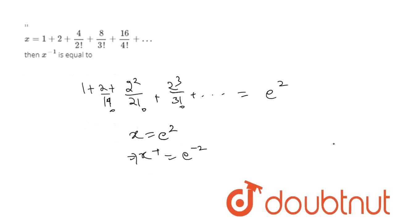 If x =1 +2+(4),(2!)+(8),(3!)+(16),(4!)+… then x^(-1) is equal to