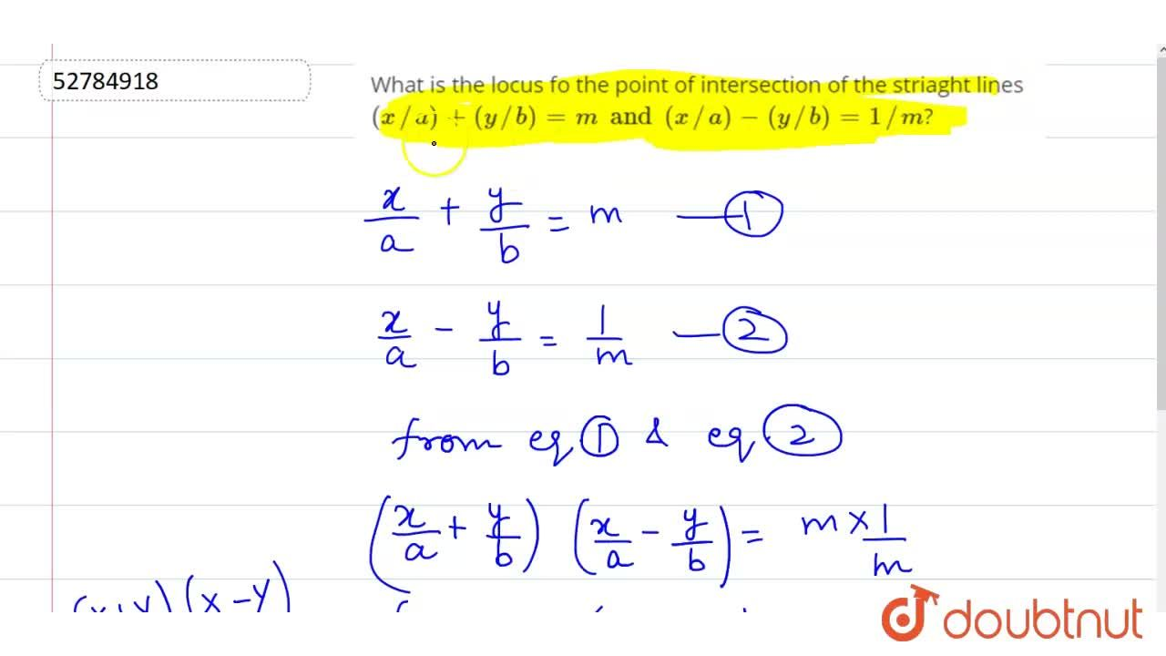 What is the locus fo t he point of intersection of the striaght lines (x,,a)+(y,,b) =m and (x,,a)-(y,,b)=1,,m?