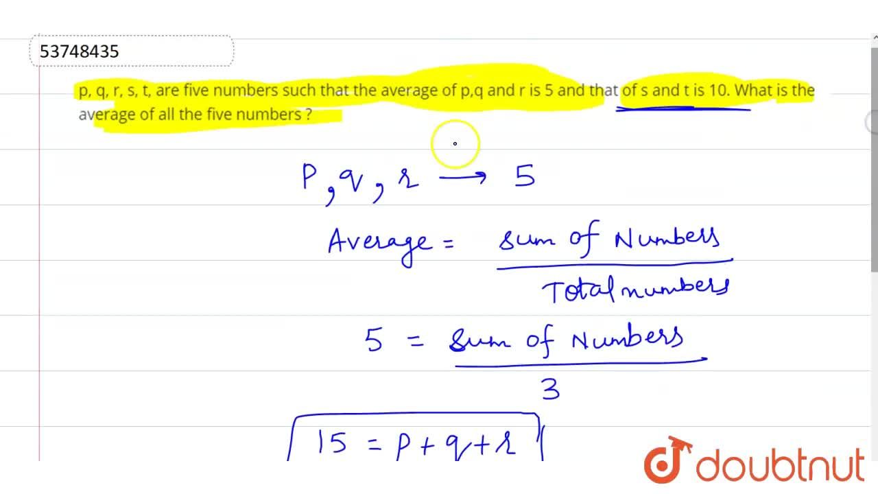 p, q, r, s, t, are five numbers such that the average of p,q and r is 5 and that of s and t is 10. What is the average of all the five numbers ?