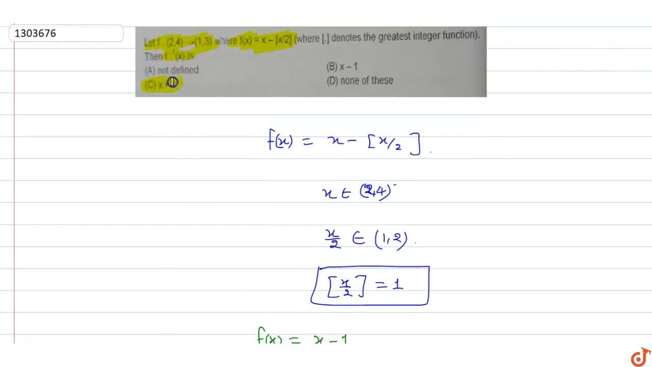 Let f:(2,4)->(1,3) where f(x) = x-[x,2] (where [.] denotes the greatest integer function).Then f^-1 (x) is