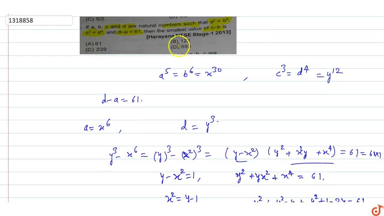 If a,b,a and d are natural numbers such that a^5=b^6, c^3=d^4, and d-a=61, then the smallest value of c-b is :