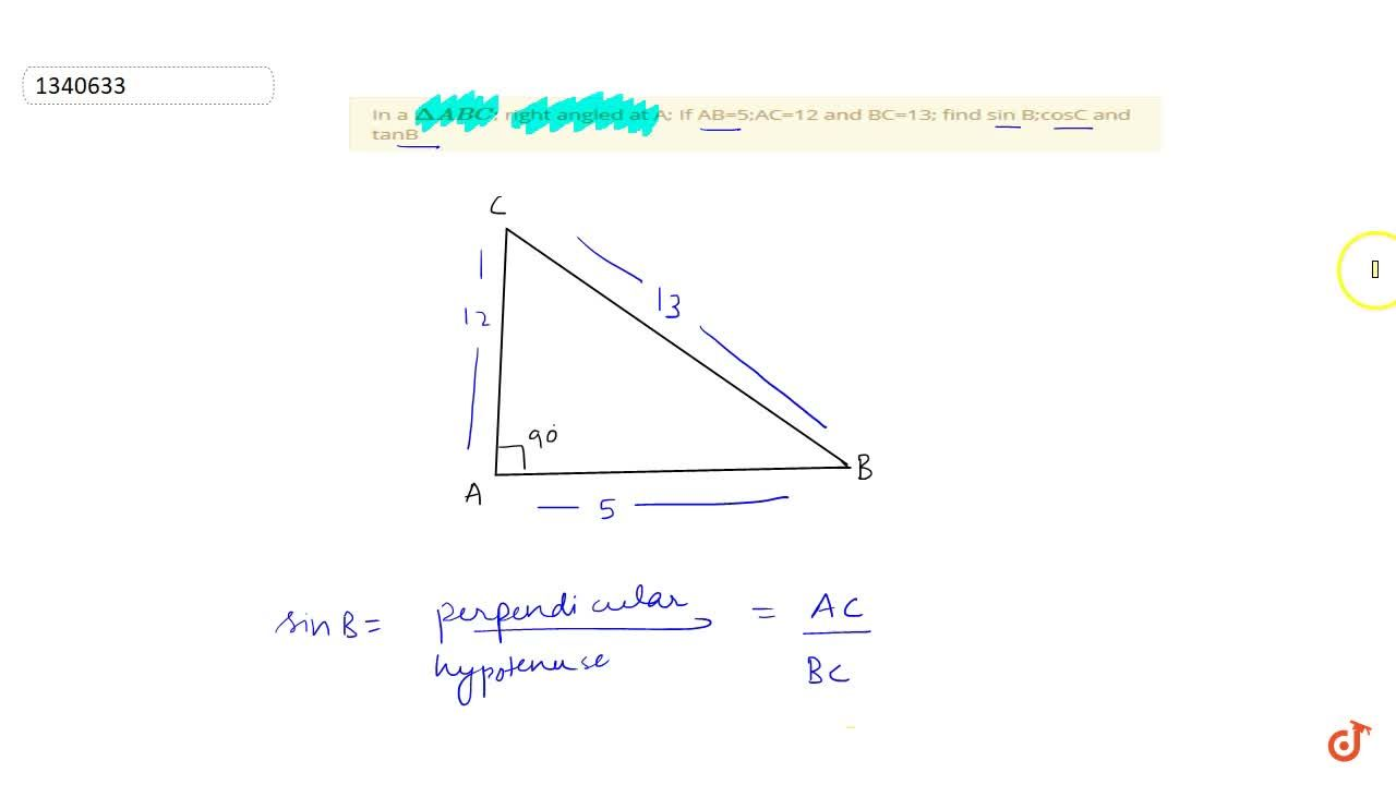In a Delta ABC; right angled at A; If AB=5;AC=12 and BC=13; find sin B;cosC and tanB
