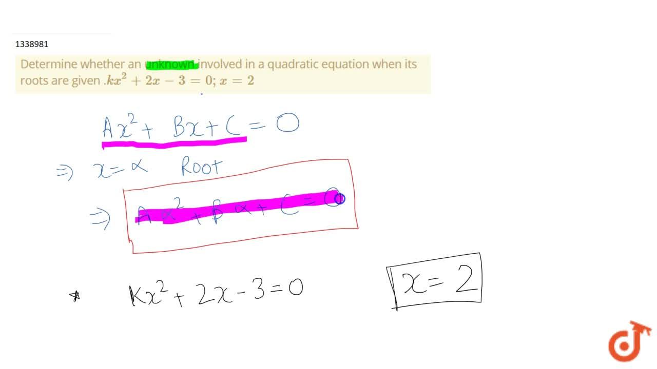 Determine whether an unknown involved in a quadratic equation when its roots are given .kx^2+2x-3=0;x=2