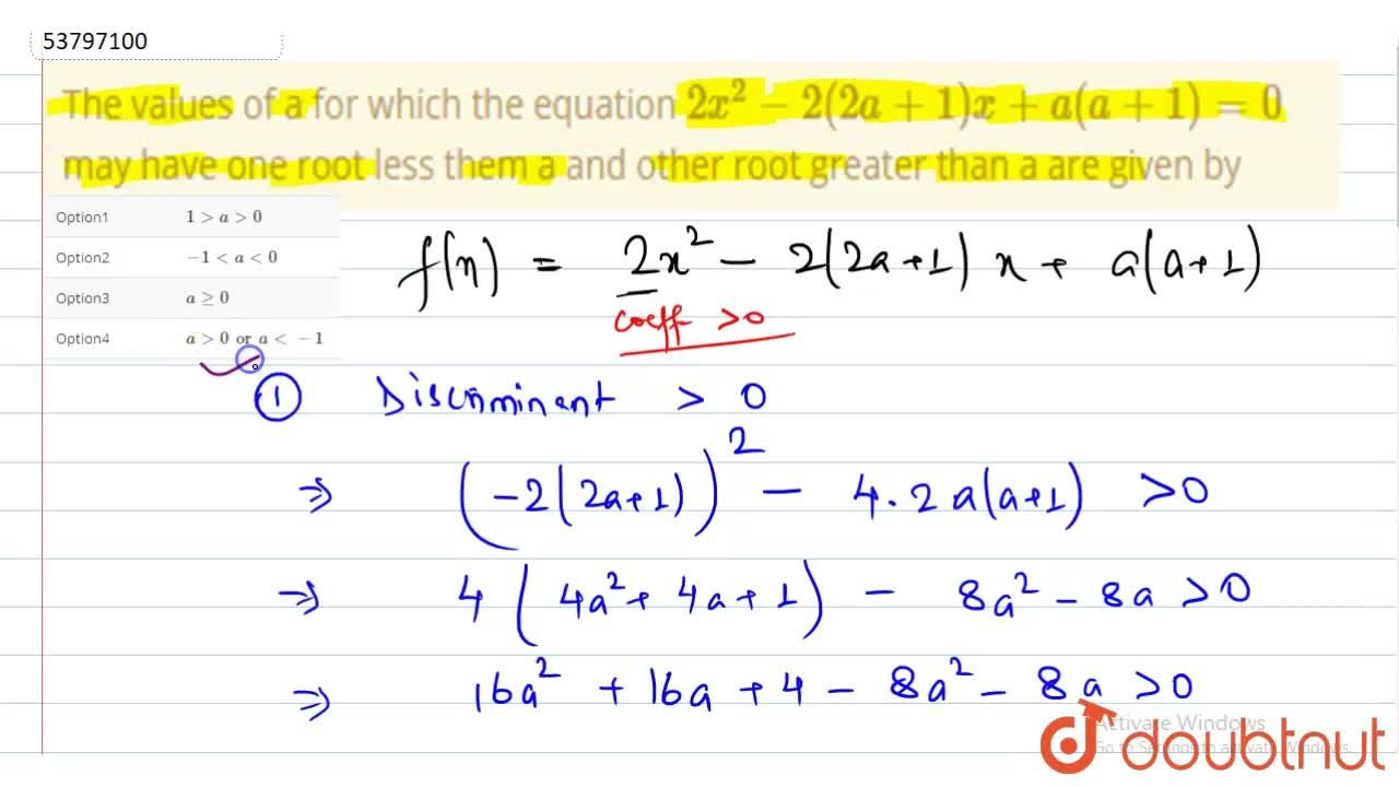 The values of a for which the equation 2x^(2) -2(2a+1) x+a(a+1) = 0 may have one root less them a and other root greater than a are given by