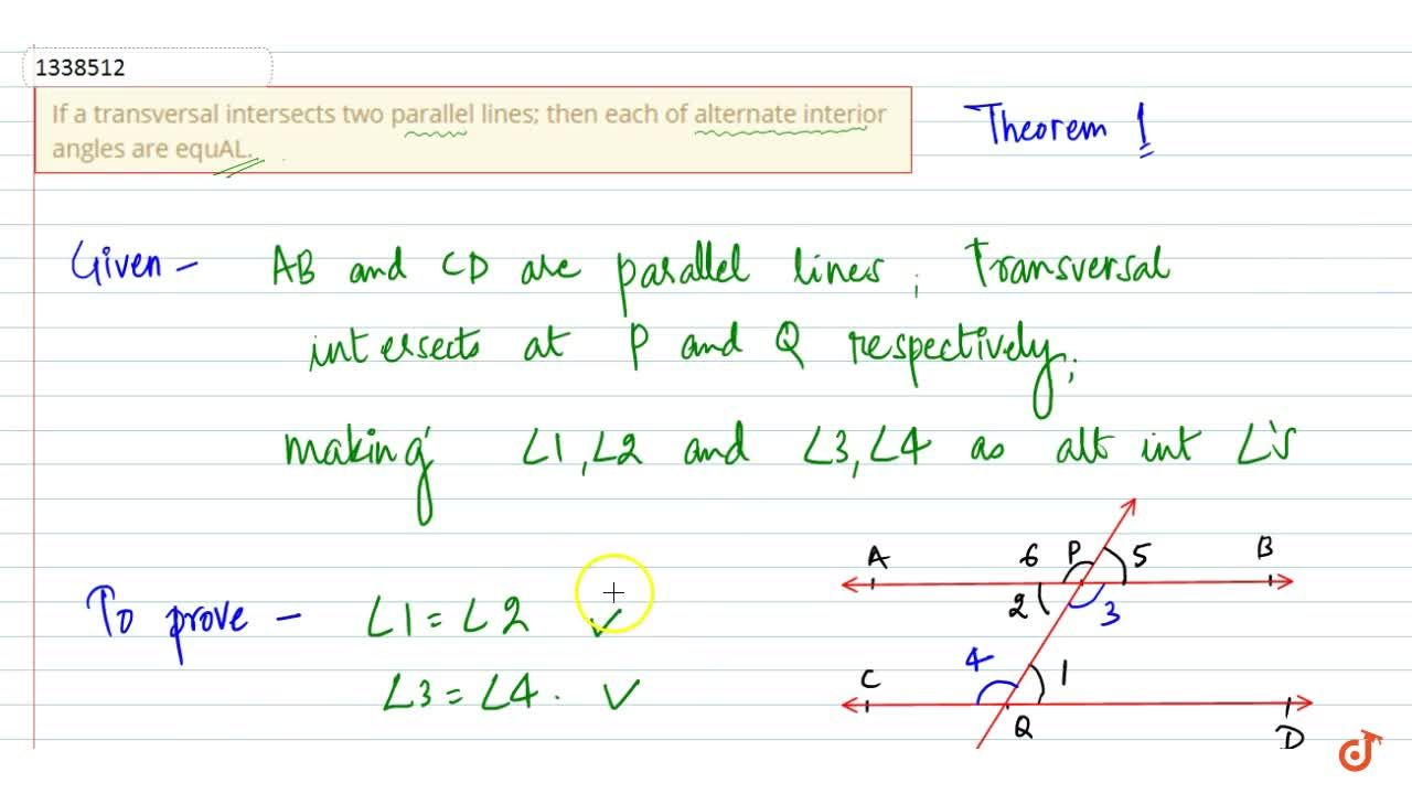 If a transversal intersects two parallel lines; then each of alternate interior angles are equAL.