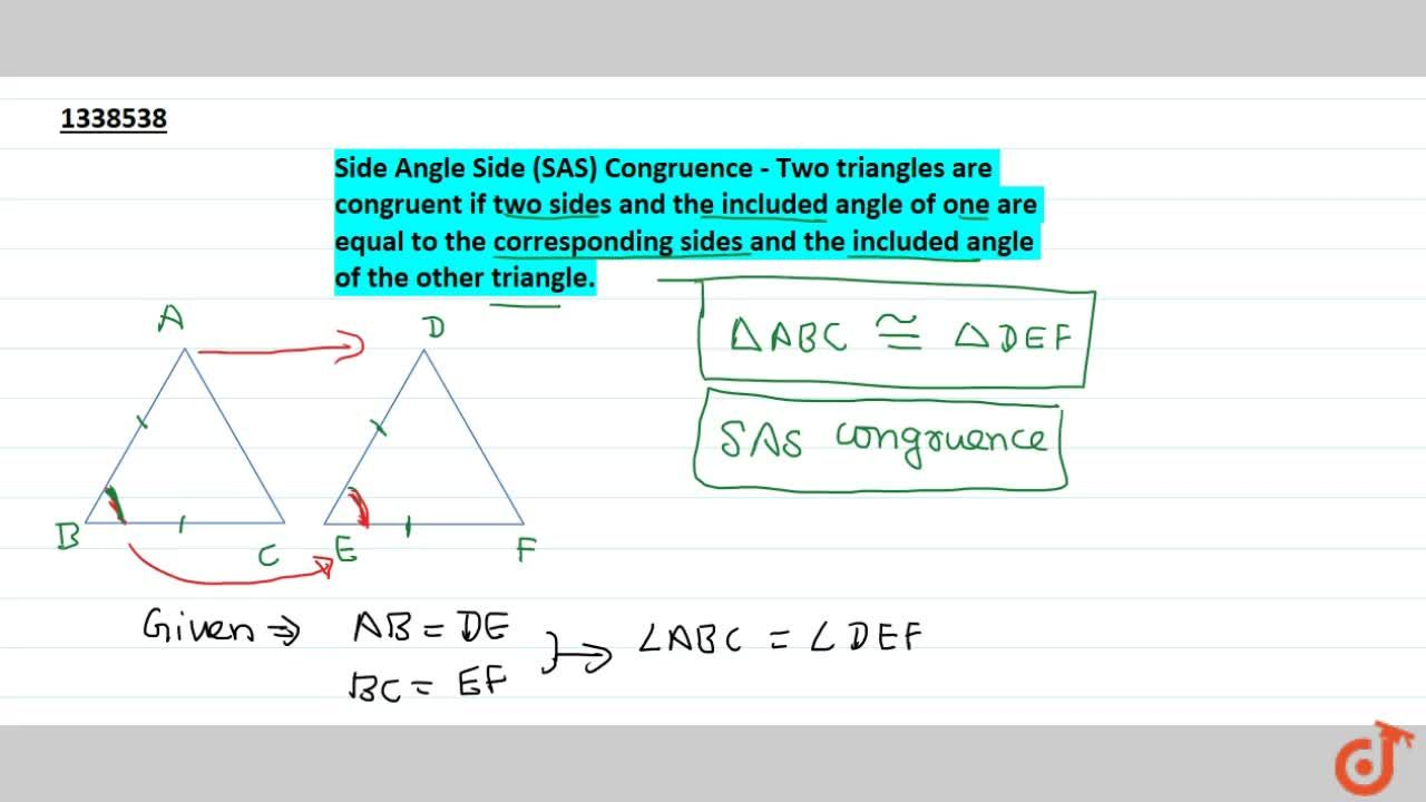 Side Angle Side (SAS) Congruence - Two triangles are congruent if two sides and the included angle of one are equal to the corresponding sides and the included angle of the other triangle.