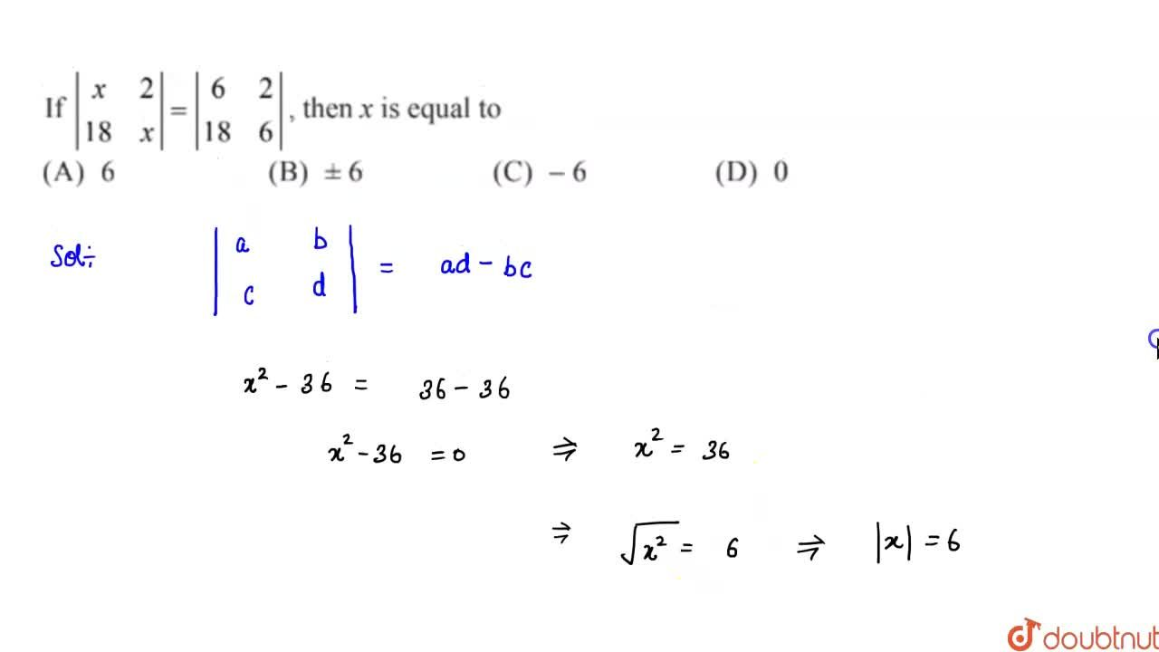 Solution for       If |[x,2],[18 ,x]|=|[6, 2],[ 18, 6]|, th