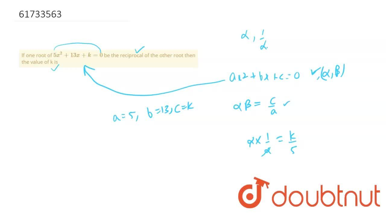 If one root of 5x^(2)+13x+k=0 be the reciprocal of the other root then the value of k is