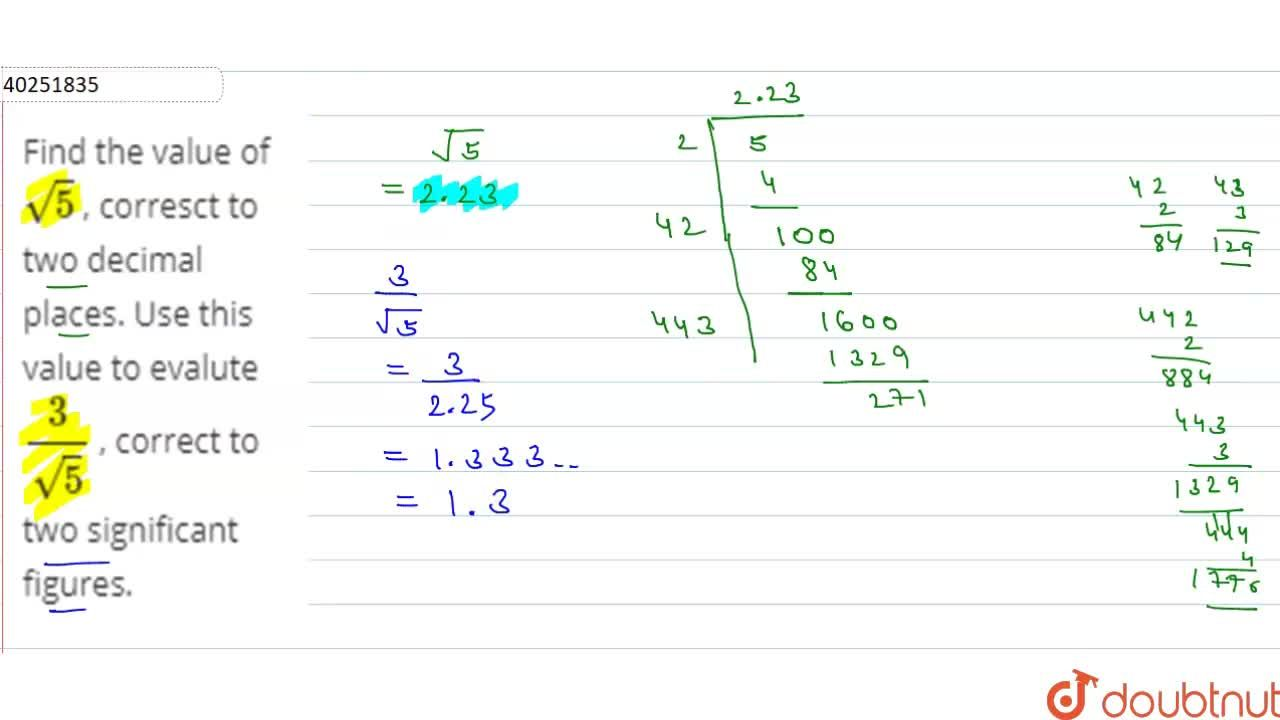 Find the value of sqrt5 , corresct to two decimal places. Use this value to evalute 3,sqrt5  ,  correct to two significant figures.