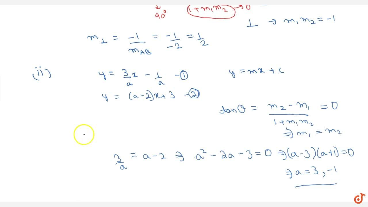 Examples :(i) Let A(6,4) and B(2,12) be two given points.Find the slope of the line perpendicular to AB. (ii) If line 3x-ay-1=0 is parallel to the line (a-2)x-y+3=0 then find the values of a.