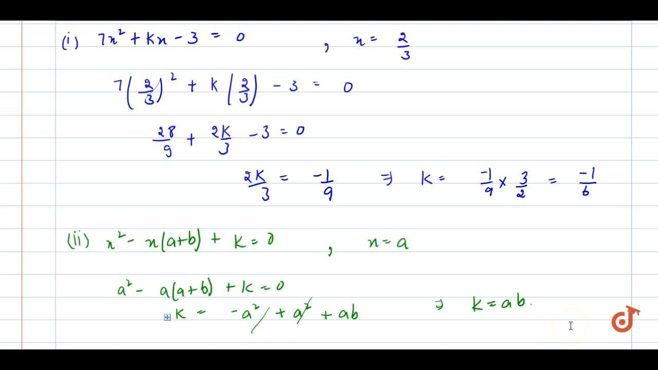 In each of   the following, find the value of k for which   the given value is a solution of the given equation: 7x^2+k x-3=0,\ \ x=2,,3  (ii) x^2-x(a+b)+k=0,\ \ x=a