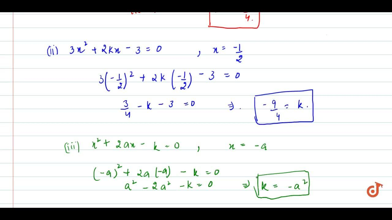 In each of   the following, determine the value of k for which   the given value is a solution of the equation: k x^2+2x-3=0,\ \ x=2 (ii) 3x^2+2k x-3=0,\ \ x=-1,2  (iii) x^2+2a x-k=0,\ \ x=-a