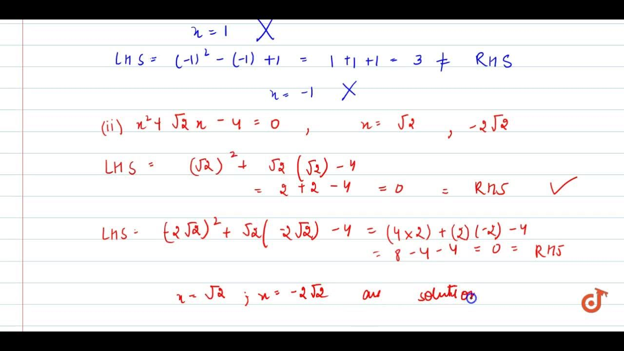 In each of   the following determine whether the given values are solution of the given   equation or not: x^2-x+1=0,\ \ x=1,\ x=-1  (ii) x^2+sqrt(2)x-4=0,\ \ x=sqrt(2),\ \ x=-2sqrt(2)