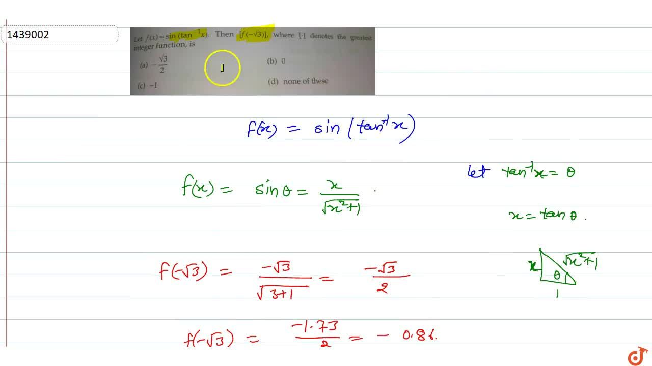 Let f(x)= sin(tan^-1 x). Then [f(-sqrt3)], where [*] denotes the greatest integer function, is